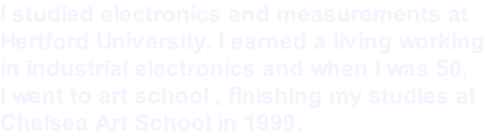 I studied electronics and measurements at  Hertford University. I earned a living working in industrial electronics and when I was 50,  I went to art school , finishing my studies at  Chelsea Art School in 1999.